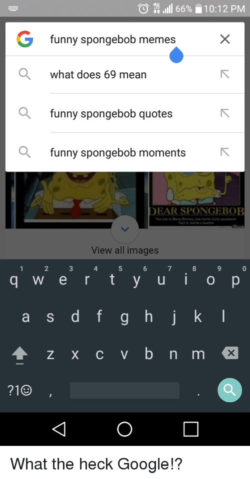 Doe, Funny, and Google: O LTE  lill 66% 10:12 PM  G funny spongebob memes  what does 69 mean  funny spongebob quotes  a funny spongebob moments  DEAR SPONGEBOB  View all images  q w e r t y u i o p  a s d f g h j k l  4 z x c v b n m  1  4 What the heck Google!?