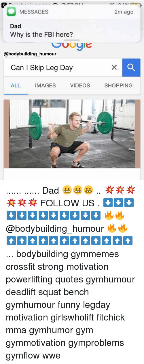 Skipped Leg Day: O MESSAGES  Dad  Why is the FBI here?  SUOgie  @bodybuilding humour  Can I Skip Leg Day  ALL  IMAGES  VIDEOS  2m ago  SHOPPING ...... ...... Dad 😬😬😬 .. 💥💥💥💥💥💥 FOLLOW US . ⬇️⬇️⬇️⬇️⬇️⬇️⬇️⬇️⬇️⬇️⬇️⬇️ 🔥🔥@bodybuilding_humour 🔥🔥 ⬆️⬆️⬆️⬆️⬆️⬆️⬆️⬆️⬆️⬆️⬆️⬆️ ... bodybuilding gymmemes crossfit strong motivation powerlifting quotes gymhumour deadlift squat bench gymhumour funny legday motivation girlswholift fitchick mma gymhumor gym gymmotivation gymproblems gymflow wwe