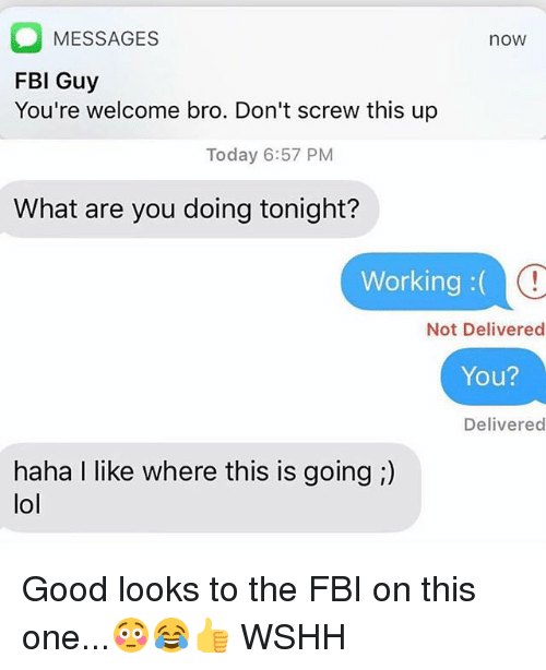 Good Looks: O MESSAGES  FBI Guy  You're welcome bro. Don't screw this up  now  Today 6:57 PM  What are you doing tonight?  Working:(  Not Delivered  You?  Delivered  haha I like where this is going ;)  lol Good looks to the FBI on this one...😳😂👍 WSHH