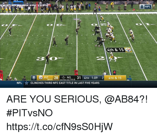 You Serious: O NFL  10  4th & 15  PİT8-5-11 28 -N012-2) 31 4TH 1:09 리 4TH & 15  ⓔ  CLINCHES THIRD NFC EAST TITLE IN LAST FIVE YEARS  NFL ARE YOU SERIOUS, @AB84?!  #PITvsNO https://t.co/cfN9sS0HjW