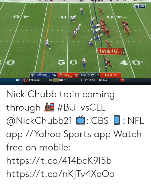 Nick: O NFL  1ST&10  50  BUF  16  (6-2)  CLE  (2-6)  12 4TH 3:12  1ST &10  Jfan12  NFL ATL (1-7)  NO (7-1)  23  4TH 2:35  4th & 4 Nick Chubb train coming through 🚂 #BUFvsCLE @NickChubb21  📺: CBS 📱: NFL app // Yahoo Sports app Watch free on mobile: https://t.co/414bcK9I5b https://t.co/nKjTv4XoOo