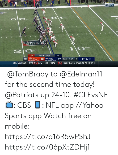 cle: O NFL  1ST&TO  RUSH YARDS  120  45  NE  10  17 3RD 6:21  (7-0)  CLE  1ST & 10  8  (2-4)  27 ATL  NFL SEA  20 FINAL  NEXT GAME: WEEK 10 AT NO (7-1) .@TomBrady to @Edelman11 for the second time today!  @Patriots up 24-10. #CLEvsNE  📺: CBS 📱: NFL app // Yahoo Sports app Watch free on mobile: https://t.co/a16R5wPShJ https://t.co/06pXtZDHj1