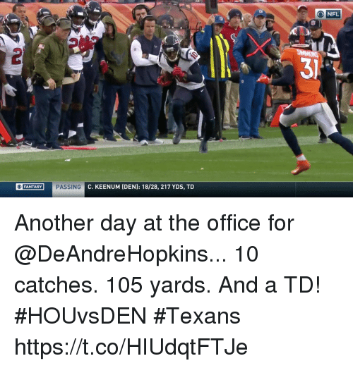 Memes, Nfl, and The Office: O NFL  31  FANTASY  PASSING  C. KEENUM (DEN): 18/28, 217 YDS, TD Another day at the office for @DeAndreHopkins...  10 catches. 105 yards. And a TD! #HOUvsDEN #Texans https://t.co/HIUdqtFTJe