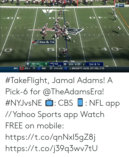 Adams: O NFL  3RD & 14  06  5  NE  7  30 4TH 6:35  (2-0)  NYJ  JETS  3RD & 14  (0-2)  NFL ATL  UIND  27 4TH 4:52  J. BRISSETT: 26/35, 291 YDS, 2 TD  17 #TakeFlight, Jamal Adams! A Pick-6 for @TheAdamsEra! #NYJvsNE  📺: CBS 📱: NFL app // Yahoo Sports app Watch FREE on mobile: https://t.co/qnNxI5gZ8j https://t.co/j39q3wv7tU