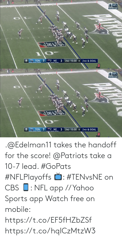 score: O NFL  AFC WILD CARD  2ND &GL  A NE  TEN 7  3  2ND 15:00 8  2ND & GOAL   10  O NFL  AFC WILD CARD  2ND&G  TEN 7  * NE  3  2ND & GOAL  2ND 15:00 8 .@Edelman11 takes the handoff for the score!  @Patriots take a 10-7 lead. #GoPats #NFLPlayoffs  📺: #TENvsNE on CBS 📱: NFL app // Yahoo Sports app Watch free on mobile: https://t.co/EF5fHZbZSf https://t.co/hqICzMtzW3