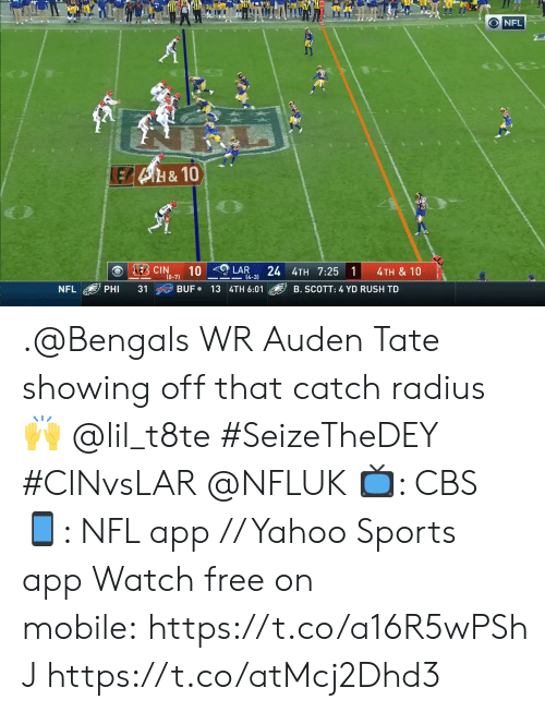 showing off: O NFL  LEB4H&10  E CIN  10  24 4TH 7:25 1  LAR  4TH & 10  (0-7)  14-3)  BUF 13 4TH 6:01  NFL  PHI  31  B. SCOTT: 4 YD RUSH TD .@Bengals WR Auden Tate showing off that catch radius 🙌 @lil_t8te #SeizeTheDEY #CINvsLAR @NFLUK  📺: CBS 📱: NFL app // Yahoo Sports app Watch free on mobile:https://t.co/a16R5wPShJ https://t.co/atMcj2Dhd3