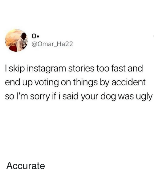 Instagram, Memes, and Sorry: O.  @Omar_Ha22  I skip instagram stories too fast and  end up voting on things by accident  so I'm sorry if i said your dog was ugly Accurate