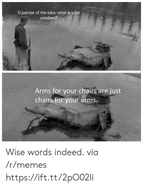 lake: O panzer of the lake, what is your  wisdom?  Arms for your chairs  chairs for your  are just  arms. Wise words indeed. via /r/memes https://ift.tt/2pO02li