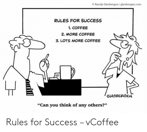 "Vcoffee: O Randy Glasbergen/glasbergen.com  RULES FOR SUCCESS  1. COFFEE  2. MORE COFFEE  3. LOTS MORE COFFEE  GLASBEPGEN  ""Can you think of any others?"" Rules for Success – vCoffee"