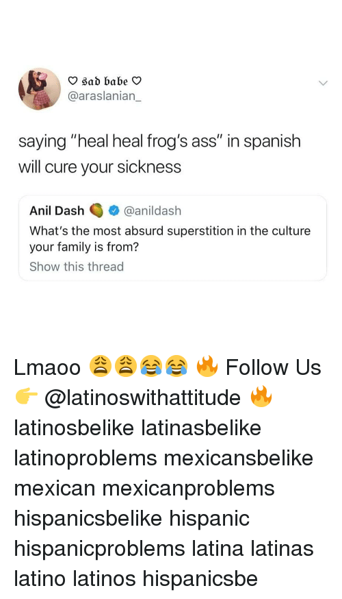 "Ass, Family, and Latinos: O sad babe V  @araslanian_  saying ""heal heal frog's ass"" in spanish  will cure your sickness  Anil Dashanildash  What's the most absurd superstition in the culture  your family is from?  Show this thread Lmaoo 😩😩😂😂 🔥 Follow Us 👉 @latinoswithattitude 🔥 latinosbelike latinasbelike latinoproblems mexicansbelike mexican mexicanproblems hispanicsbelike hispanic hispanicproblems latina latinas latino latinos hispanicsbe"