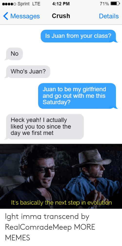 Crush, Dank, and Memes: o Sprint LTE  4:12 PM  71%  Crush  Messages  Details  Is Juan from your class?  No  Who's Juan?  Juan to be my girlfriend  and go out with me this  Saturday?  Heck yeah! I actually  liked you too since the  day we first met  It's basically the next step in evolution Ight imma transcend by RealComradeMeep MORE MEMES