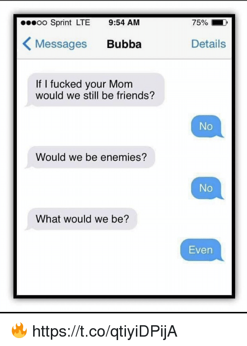 Bubba: o Sprint LTE 9:54 AM  75%  Messages Bubba  Details  If I fucked your Mom  would we still be friends?  No  Would we be enemies?  No  What would we be?  Even 🔥 https://t.co/qtiyiDPijA