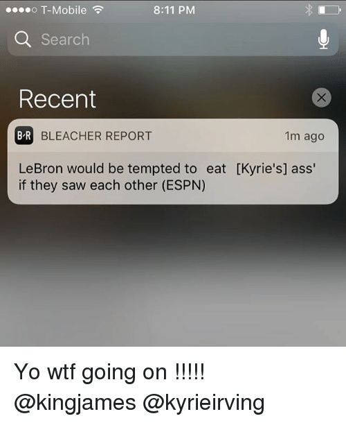 Basketball, Espn, and Saw: o T-Mobile  8:11 PM  Q Search  Recent  B R  BLEACHER REPORT  1m ago  LeBron would be tempted to eat [Kyrie's] ass'  if they saw each other (ESPN) Yo wtf going on !!!!! @kingjames @kyrieirving