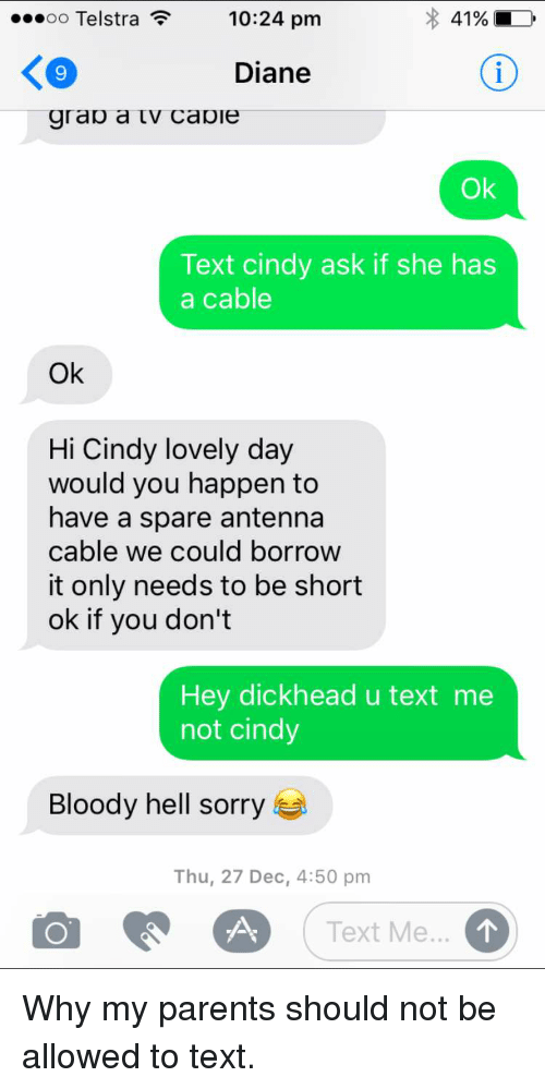 Funny, Parents, and Sorry: o Telstra  10:24 pm  41%  Diane  grao a tv cavie  Ok  Text cindy ask if she has  a cable  Ok  Hi Cindy lovely day  would you happen to  have a spare antenna  cable we could borrow  it only needs to be short  ok if you don't  Hey dickhead u text me  not cindy  Bloody hell sorry  Thu, 27 Dec, 4:50 pm  Text Me