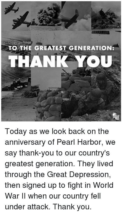 Thank You, Depression, and Pearl Harbor: O THE GREATEST GENERATION  THANIK YOU Today as we look back on the anniversary of Pearl Harbor, we say thank-you to our country's greatest generation. They lived through the Great Depression, then signed up to fight in World War II when our country fell under attack. Thank you.