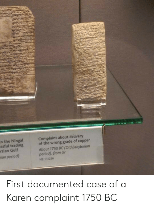 Ian: o the Ningal  essful trading  rsian Gulf  ian period)  Complaint about delivery  of the wrong grade of copper  About 1750 BC (Old Babylonian  period). from Ur  ME 131236 First documented case of a Karen complaint 1750 BC