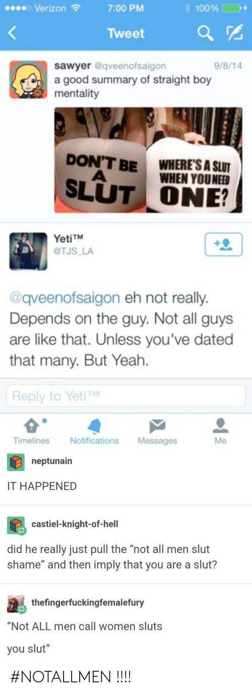 """castiel: o Verizon  7:00 PM  Tweet  sawyer @qveenofsaigon  a good summary of straight boy  mentality  9/8/14  DON'T BE  WHERE'S A SLUT  WHEN YOUNEEn  SLUT ONE?  YetiTM  @TJS LA  @qveenofsaigon eh not really.  Depends on the guy. Not all guys  are like that. Unless you've dated  that many. But Yeah.  Reply to YetiTM  Timelines NotificationsMessages  Me  neptunairn  IT HAPPENED  castiel-knight-of-hell  did he really just pull the """"not all men slut  shame"""" and then imply that you are a slut?  thefingerfuckingfemalefury  """"Not ALL men call women sluts  you slut"""" #NOTALLMEN !!!!"""