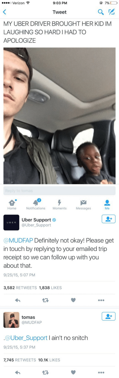 Laughing So: o Verizon  9:03 PM  @7%  Tweet  MY UBER DRIVER BROUGHT HER KID IM  LAUGHING SO HARD I HAD TO  APOLOGIZE  2  Home  Notifications Moments  Messages  Me   Uber Support  @Uber_Support  U BER  @MUDFAP Definitely not okay! Please get  in touch by replying to your emailed trip  receipt so we can follow up with you  about that.  9/25/15, 5:07 PM  3,582 RETWEETS 1,838 LIKES   tomas  @MUDFAP  @Uber_Support I ain't no snitch  9/25/15, 5:37 PM  7,745 RETWEETS 10.1K LIKES  13