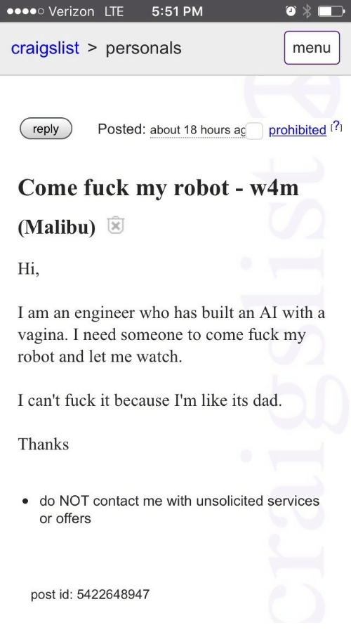 Craigslist, Dad, and Verizon: o Verizon LTE 5:51 PM  craigslist > personals  menu  Posted: about 18 hours aç prohibited ?  Come fuck my robot - w4m  (Malibu)  Hi,  I am an engineer who has built an AI with a  vagina. I need someone to come fuck my  robot and let me watch.  I can't fuck it because I'm like its dad.  Thanks  do NOT contact me with unsolicited services  or offers  post id: 5422648947