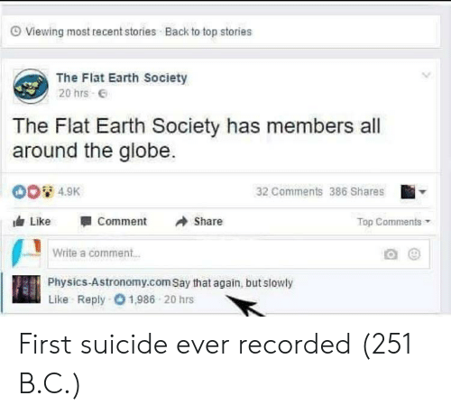 Earth, Suicide, and Physics: O Viewing most recent stories Back to top stories  The Flat Earth Society  20 hrs E  The Flat Earth Society has members all  around the globe.  00 4.9K  32 Comments 386 Shares  Like  Comment  Share  Top Comments  Write a comment..  Physics-Astronomy.com Say that again, but slowly  Like Reply 01,986 20 hrs First suicide ever recorded (251 B.C.)