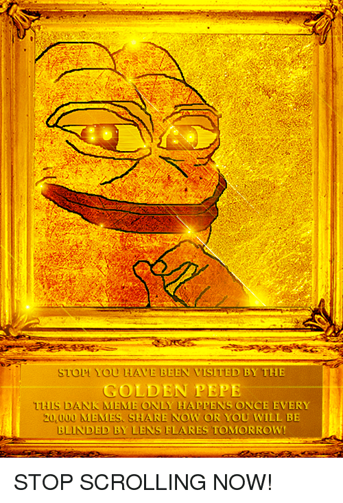 Golden Pepe: o  YOU HAVE BEEN VISITED BY THE  GOLDEN PEPE  THIS DANK MEME ONLY HAPPENS ONCE EVERY  20,000 MEMES. SHARE NOW OR YOU WILL BE  BLINDED BY LENS FLARES TOMORROW! <p>STOP SCROLLING NOW!</p>