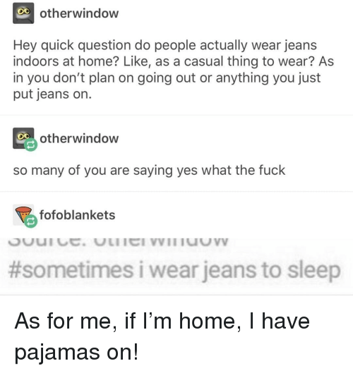 Indoors: O0  otherwindow  Hey quick question do people actually wear jeans  indoors at home? Like, as a casual thing to wear? As  in you don't plan on going out or anything you just  put jeans on.  otherwindow  so many of you are saying yes what the fuck  fofoblankets  #sometimes i wear jeans to sleep As for me, if I'm home, I have pajamas on!