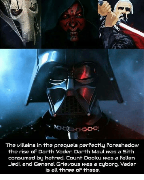 Darth Vader, Funny, and Jedi: O0  The villains in the prequels perfectly Foreshadow  the rise of Darth Vader. Darth Maul was a Sith  consumed by hatred, Count Dooku was a Fallen  Jedi, and General Grievous was a cyborg. Vader  is all three of these.