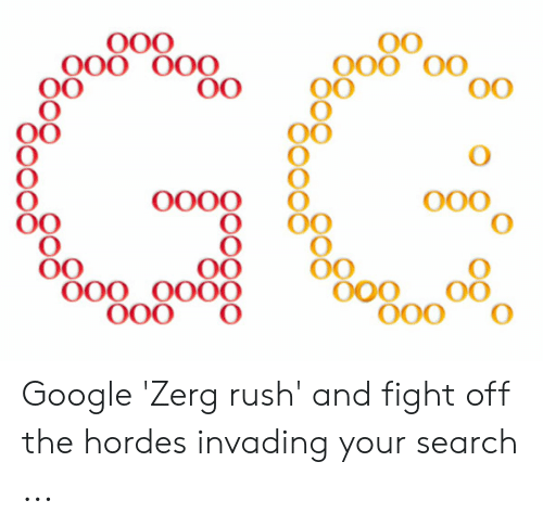 Google Zerg: O00  0O  0O  OO  O000  O00 0O00  O00  OO  000  000 Google 'Zerg rush' and fight off the hordes invading your search ...