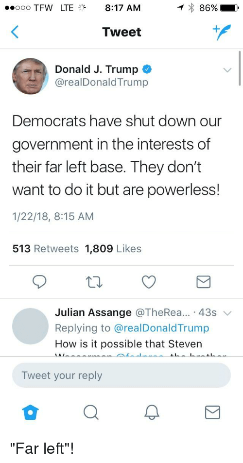 Tfw, Trump, and Government: o00 TFW LTE8:17 AM  Tweet  Donald J. Trump *  @realDonaldTrump  Democrats have shut down our  government in the interests of  their far left base. They don't  want to do it but are powerless!  1/22/18, 8:15 AM  513 Retweets 1,809 Likes  Julian Assange @TheRea...-43s ﹀  Replying to @realDonaldTrump  How is it possible that Steven  Tweet your reply