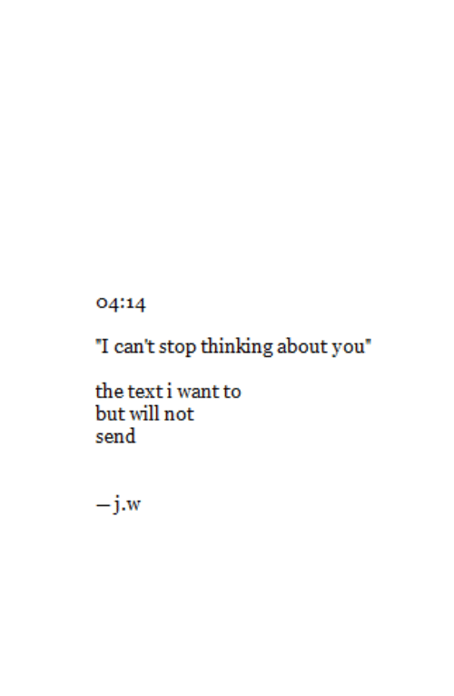 """Thinking About You: o4:14  I can't stop thinking about you""""  the texti want to  but will not  send  -j.w"""