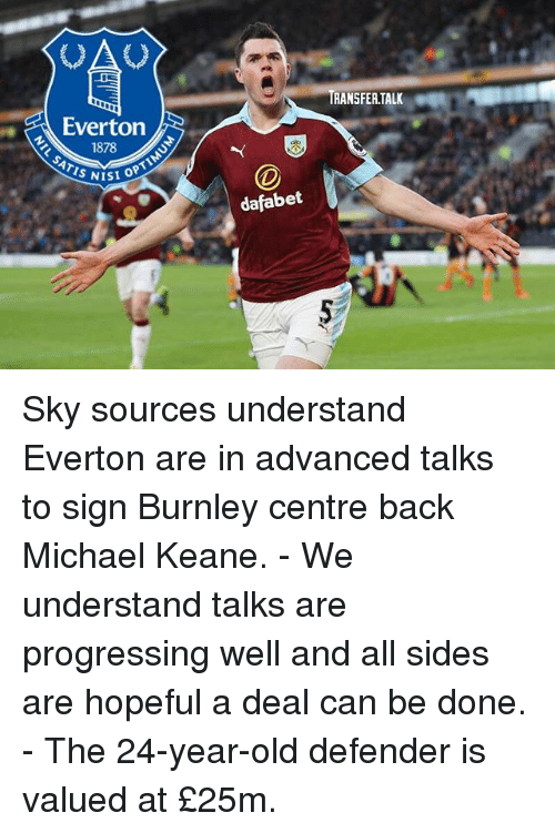 Everton, Isis, and Memes: OA  RANSFER.TALK  Everton  1878  ATIS NIS  ISI OPT  dafabet Sky sources understand Everton are in advanced talks to sign Burnley centre back Michael Keane. - We understand talks are progressing well and all sides are hopeful a deal can be done. - The 24-year-old defender is valued at £25m.