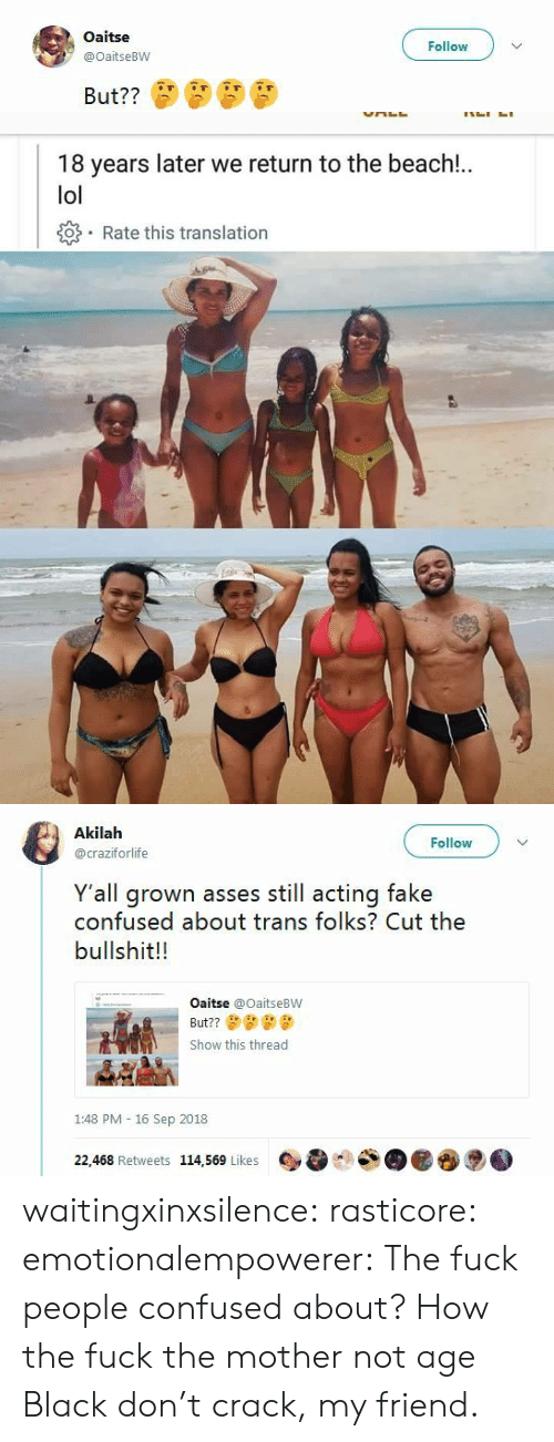 Confused, Fake, and Lol: Oaitse  @OaitseBW  Follow   18 years later we return to the beach!.  lol  o Rate this translation   Akilah  @craziforlife  Follow  Y'all grown asses still acting fake  confused about trans folks? Cut the  bullshit!!  Oaitse @OaitseBW  But??  Show this thread  1:48 PM - 16 Sep 2018  22,468 Retweets 114,569 Likes waitingxinxsilence: rasticore:  emotionalempowerer:  The fuck people confused about?    How the fuck the mother not age  Black don't crack, my friend.