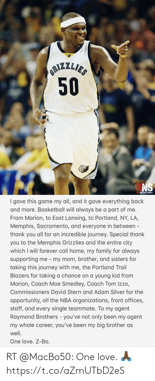 Organizations: OAIZZLIES  50  ROCNATION SPORTS   I gave this game my all, and it gave everything back  and more. Basketball will always be a part of me.  From Marion, to East Lansing, to Portland, NY, LA,  Memphis, Sacramento, and everyone in between -  thank you all for an incredible journey. Special thank  you to the Memphis Grizzlies and the entire city  which I will forever call home, my family for always  supporting me - my mom, brother, and sisters for  taking this journey with me, the Portland Trail  Blazers for taking a chance on a young kid from  Marion, Coach Moe Smedley, Coach Tom Izzo,  Commissioners David Stern and Adam Silver for the  opportunity, all the NBA organizations, front offices,  staff, and every single teammate. To my agent  Raymond Brothers - you've not only been my agent  my whole career, you've been my big brother as  well.  One love. Z-Bo. RT @MacBo50: One love. 🙏🏿 https://t.co/aZmUTbD2eS