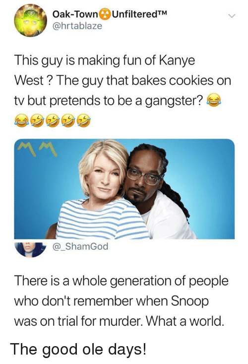 gangster: Oak-Town UnfilteredTM  @hrtablaze  This guy is making fun of Kanye  West ? The guy that bakes cookies on  tv but pretends to be a gangster?  @_ShamGod  There is a whole generation of people  who don't remember when Snoop  was on trial for murder. What a world. The good ole days!