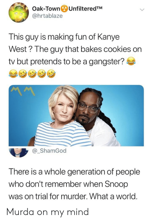 Cookies, Kanye, and Snoop: Oak-Town UnfilteredTM  @hrtablaze  This guy is making fun of Kanye  West? The guy that bakes cookies on  tv but pretends to be a gangster?  MM  @_ShamGod  There is a whole generation of people  who don't remember when Snoop  was on trial for murder. What a world Murda on my mind