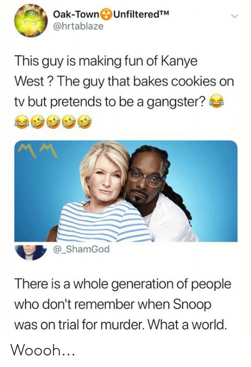 Cookies, Dank, and Kanye: Oak-TownUnfilteredTM  @hrtablaze  This guy is making fun of Kanye  West? The guy that bakes cookies on  tv but pretends to be a gangster?  ShamGod  There is a whole generation of people  who don't remember when Snoop  was on trial for murder. What a world Woooh...