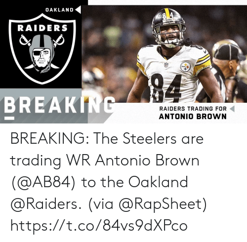 Memes, Oakland Raiders, and Raiders: OAKLAND  RAIDERS  94  BREAKING  RAIDERS TRADING FOR  ANTONIO BROWN BREAKING: The Steelers are trading WR Antonio Brown (@AB84) to the Oakland @Raiders.  (via @RapSheet) https://t.co/84vs9dXPco