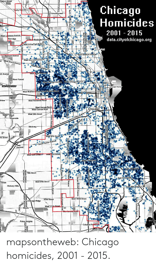Chicago, Target, and Tumblr: Oakton Street  Chicago  Homicides  aldwell Avenue  Touhy Avenue  Lincolnwood  North Elston Avenúe  2001 - 2015  West Lawrence Avenue  Norridge  West Montrose Avenue  data.cityofchicago.org  West Irving Park Road  Lincoln Park  Belmont Avenue  West Belmont Avenue  West Grand Avenue  West Diversey Avenue  Je  West Grand Avenue  West North Avenue  rth Avenue  River Forest  West Chicago Avenue  West Chicago Avenue  Teet  Des Plaines Rver  Chicago Harbor  West Madison Street West Madison Street  dview  West Roosevelt Road  West Cemak Road  West Cermak Road  Chicago  West 26th Street  Riverside  -Stickney  South Archer  Lyons  th Street  West 47th Street  Road  South Archer Avenue  Summit  West 63rd Street  West 53rd Street  West 71st Street  East 79th Street  79th Street  ngs  East 87th Street  West 87th Street  Street  Hickory Hills  East 95th Street  West 103rd Street  103rd Street  Chicago Ridge  Street  Worth  West 111th Street  Merrionette Par  Palos Heights  Highway  Wolf Lake  -Calumet Park  Crestwood  e Avenu  uth Pulaski Rose mapsontheweb:  Chicago homicides, 2001 - 2015.
