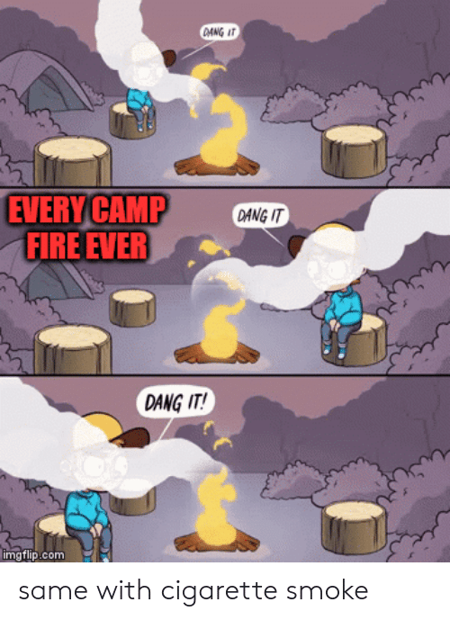 Fire, Cigarette, and Com: OANG IT  EVERY CAMP  FIRE EVER  DANG IT  DANG IT!  imgflip.com same with cigarette smoke