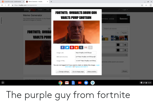 """Meme, Memes, and Image: OAsoul for a soul : dankmemesX  leme Generator-lmgflip  四×  ← C 을 https://imgflip.com/memegenerator  со  imgtip Creati  Login  FORTNITE: UNVAULTS DRUM GUN  VAULTS PUMP SHOTGUN  Meme Generator  The Fastest Meme Generator on the Planet. I  add text to images or memes  amouS  ITING CODE  Search all memes  FORTNITE: UNVAU  My Popular  VAULTS PUM  A soul for a soul  https:/fimgflip.com/i/30uqus  [urにhttps://imgflip.com/i/30uqus][ir  <a href-""""https://imgflip.comil30uq  Image Link  BBCode (forums)  Image HTML:  A soul for  memes will be saved in your account  You are not logged in! If you want to claim or delete this image, Login  and claim it or Signup and claim it  Reset  -Change settings  Go to image page  Make another  212:23 The purple guy from fortnite"""