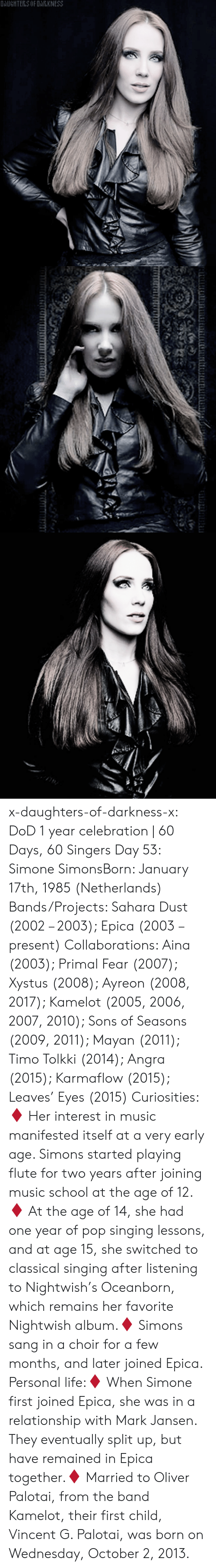 Life, Music, and Pop: OAUGHTERS OF DARKNESS x-daughters-of-darkness-x: DoD 1 year celebration | 60 Days, 60 Singers Day 53: Simone SimonsBorn: January 17th, 1985 (Netherlands) Bands/Projects: Sahara Dust (2002 – 2003); Epica (2003 – present) Collaborations: Aina (2003); Primal Fear (2007); Xystus (2008); Ayreon (2008, 2017); Kamelot (2005, 2006, 2007, 2010); Sons of Seasons (2009, 2011); Mayan (2011); Timo Tolkki (2014); Angra (2015); Karmaflow (2015); Leaves' Eyes (2015) Curiosities:♦ Her interest in music manifested itself at a very early age. Simons started playing flute for two years after joining music school at the age of 12.♦ At the age of 14, she had one year of pop singing lessons, and at age 15, she switched to classical singing after listening to Nightwish's Oceanborn, which remains her favorite Nightwish album.♦ Simons sang in a choir for a few months, and later joined Epica. Personal life:♦ When Simone first joined Epica, she was in a relationship with Mark Jansen. They eventually split up, but have remained in Epica together.♦ Married to Oliver Palotai, from the band Kamelot, their first child, Vincent G. Palotai, was born on Wednesday, October 2, 2013.