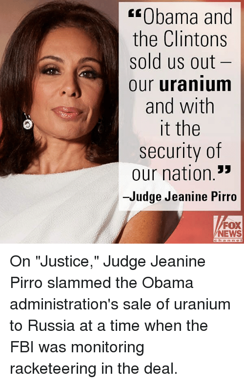 "Fbi, Memes, and News: ""Obama and  the Clintons  sold us out  our uranium  and with  it the  security of  our nation.""  -Judge Jeanine Pirro  FOX  NEWS On ""Justice,"" Judge Jeanine Pirro slammed the Obama administration's sale of uranium to Russia at a time when the FBI was monitoring racketeering in the deal."
