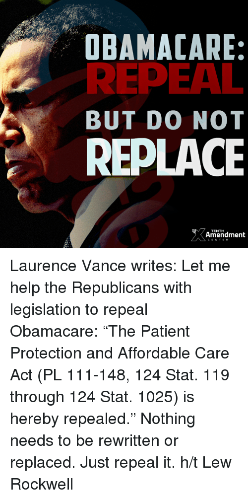 "Memes, Obama Care, and Obamacare: OBAMA CARE:  REPEAL  BUT DO NOT  REPLACE  Amendment  CENTER Laurence Vance writes: Let me help the Republicans with legislation to repeal Obamacare: ""The Patient Protection and Affordable Care Act (PL 111-148, 124 Stat. 119 through 124 Stat. 1025) is hereby repealed.""   Nothing needs to be rewritten or replaced. Just repeal it.  h/t Lew Rockwell"
