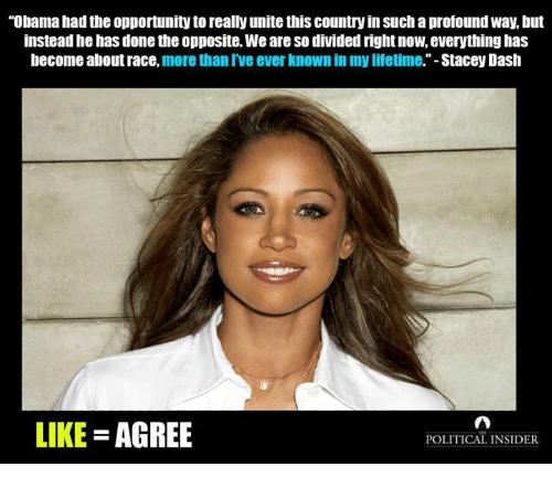 """Obama, Stacey Dash, and Lifetime: """"Obama had the opportunity to really unitethis country in Such aprofoundway, but  instead he has done the opposite. Weare So divided right now, everything has  become about race, more than I've ever known in my lifetime.""""-Stacey Dash  LIKE  AGREE  POLITICAL INSIDER"""
