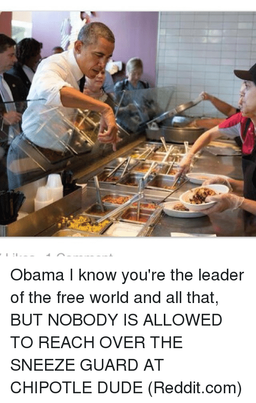 the-free-world: Obama I know you're the leader of the free world and all that, BUT NOBODY IS ALLOWED TO REACH OVER THE SNEEZE GUARD AT CHIPOTLE DUDE (Reddit.com)