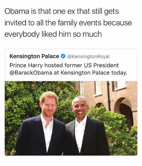 Family, Obama, and Prince: Obama is that one ex that still gets  invited to all the family events because  everybody liked him so much  Kensington Palace  @Kensington Royal  Prince Harry hosted former US President  @Barack Obama at Kensington Palace today.