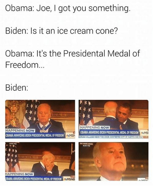 Medal Of Freedom: Obama: Joe, I got you something.  Biden: Is it an ice cream cone?  Obama: It's the Presidental Medal of  Freedom  Biden  HAPPENING NOW  HAPPENING NOW  OBAMA AWARDING BIDEN PRESIDENTIALMEDALOFFREEDOM  MSI  OBAMA AWARDING BIDEN PRESIDENTIALMEDAL OFFREEDOM  MSN  SYRIAN VILLAGE NEARTHE ONCE CONTESTED CITY ALEPPOKASKULLI  406 PM  404 PM  HAPPENING NOW  LIV  BAMAAWARDINGBOENPRESIDENTIAL MEDALOFFREEDOM  fleMSNB