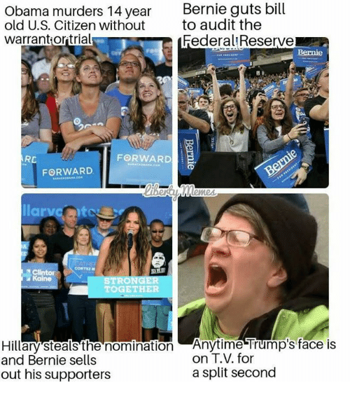 Memes, Obama, and Old: Obama murders 14 year Bernie guts bill  old U.S. Citizen without to audit the  warrantiortrials  FederalReserve  RC  FORWARD  llarveito  CORTEZ  Kaine  STRO  TOGETHER  Hillary steals the nomination  and Bernie sells  Anytime Trump's face is  on T.V. for  a split second  out his supporters