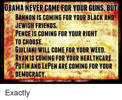 Giuliani: OBAMA NEVERCAMEFOR YOUR GUNS BUT  BANNON IS COMING FOR YOUR BLACK AND  JEWISH FRIENDS.  PENCEls COMING FOR YOUR RIGHT  TO CHOOSE.  GIULIANI WILL COME FOR YOUR WEED  RYAN IS COMING FOR YOUR HEALTHCARE  PUTIN AND LEPEN ARE COMING FOR YOUR  DEMOCRACY Exactly