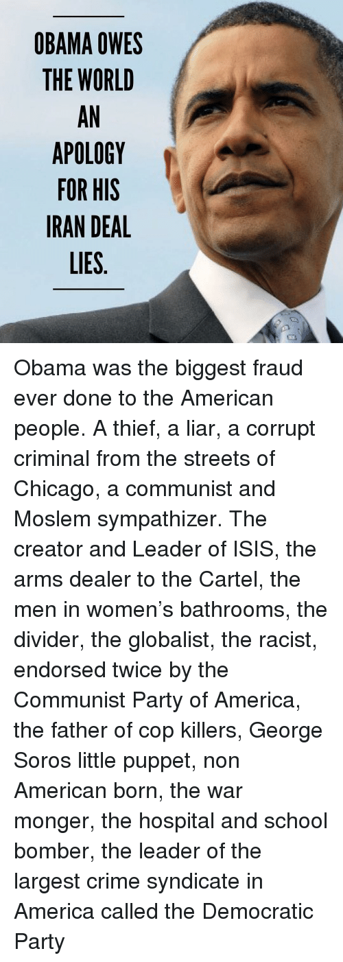 America, Chicago, and Crime: OBAMA OWES  THE WORLD  AN  APOLOGY  FOR HIS  IRAN DEAL  LIES Obama was the biggest fraud ever done to the American people. A thief, a liar, a corrupt criminal from the streets of Chicago, a communist and Moslem sympathizer. The creator and Leader of ISIS, the arms dealer to the Cartel, the men in women's bathrooms, the divider, the globalist, the racist, endorsed twice by the Communist Party of America, the father of cop killers, George Soros little puppet, non American born, the war monger, the hospital and school bomber, the leader of the largest crime syndicate in America called the Democratic Party